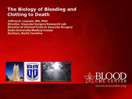 The Biology of Bleeding and Clotting to Death Jeffrey H. Lawson, MD, PhD Director, Vascular Surgery Research Lab Director of Clinical Trials in Vascular.