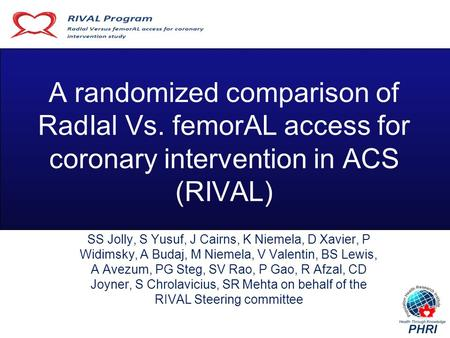 A randomized comparison of RadIal Vs. femorAL access for coronary intervention in ACS (RIVAL) SS Jolly, S Yusuf, J Cairns, K Niemela, D Xavier, P Widimsky,