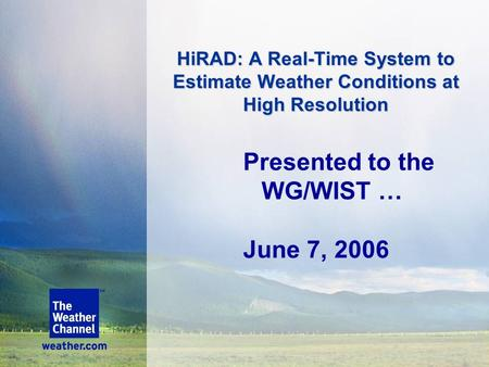 HiRAD: A Real-Time System to Estimate Weather Conditions at High Resolution Presented to the WG/WIST … June 7, 2006.
