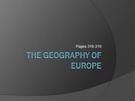 Pages 316-319. Objectives  Describe Europe's main geographic features  Explain how they have contributed to the growth of civilization there.