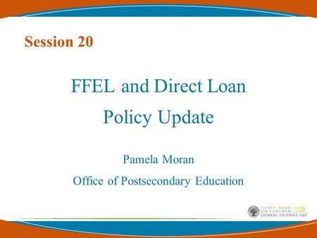 Session 20 FFEL and Direct Loan Policy Update Pamela Moran Office of Postsecondary Education.
