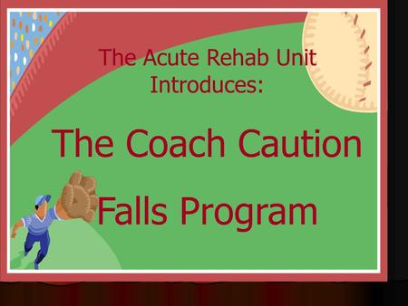The Acute Rehab Unit Introduces: The Coach Caution Falls Program.