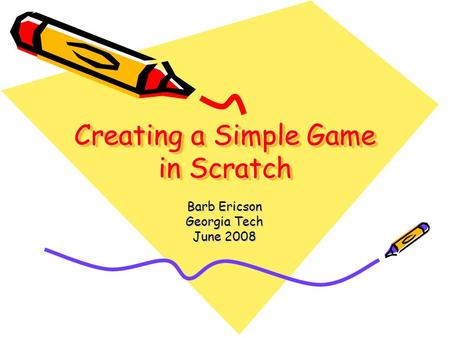 Creating a Simple Game in Scratch Barb Ericson Georgia Tech June 2008.