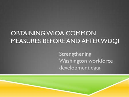 OBTAINING WIOA COMMON MEASURES BEFORE AND AFTER WDQI Strengthening Washington workforce development data.