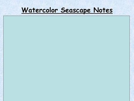 Watercolor Seascape Notes 1. 3 places for a brush: in your hand, lying on the table, stored bristles up. 2. ***Never never never leave a paintbrush in.