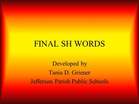 FINAL SH WORDS Developed by Tania D. Griener Jefferson Parish Public Schools.