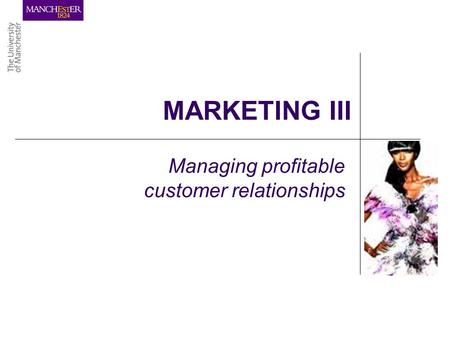 MARKETING III Managing profitable customer relationships.