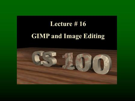 Lecture # 16 GIMP and Image Editing. GIMP by Example: Restoring Pictures.
