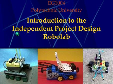 Introduction to the Independent Project Design Robolab EG1004 Polytechnic University.