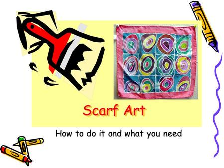 Scarf Art How to do it and what you need. Equipment Pencil Scotch tape Paint brush Cotton swabs Looms Dye (silk salt) Scarf Colour Resist Hair dryer (if.