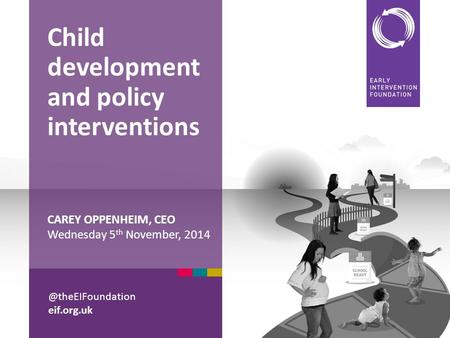 @theEIFoundation eif.org.uk CAREY OPPENHEIM, CEO Wednesday 5 th November, 2014 Child development and policy interventions.