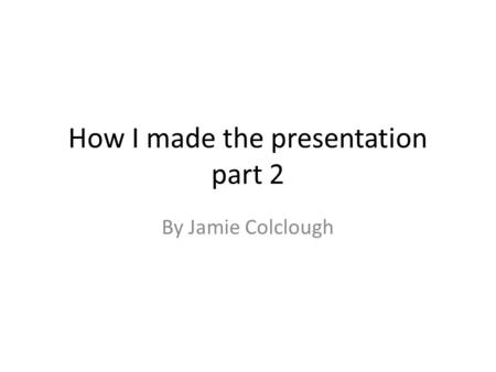 How I made the presentation part 2 By Jamie Colclough.