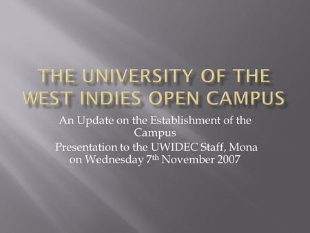 An Update on the Establishment of the Campus Presentation to the UWIDEC Staff, Mona on Wednesday 7 th November 2007.