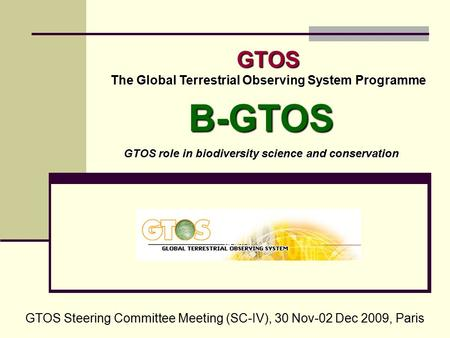 GTOS The Global Terrestrial Observing System Programme GTOS Steering Committee Meeting (SC-IV), 30 Nov-02 Dec 2009, Paris B-GTOS GTOS role in biodiversity.