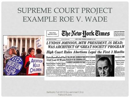 Bellisario Fall 2012 Government 2nd Period Rubric SUPREME COURT PROJECT EXAMPLE ROE V. WADE.