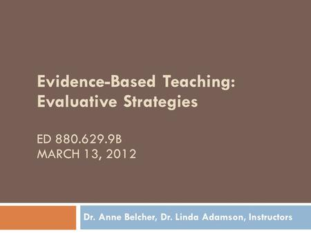 Evidence-Based Teaching: Evaluative Strategies ED 880.629.9B MARCH 13, 2012 Dr. Anne Belcher, Dr. Linda Adamson, Instructors.