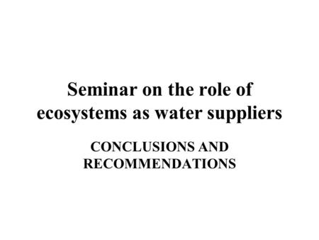 Seminar on the role of ecosystems as water suppliers CONCLUSIONS AND RECOMMENDATIONS.