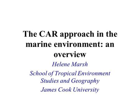 The CAR approach in the marine environment: an overview Helene Marsh School of Tropical Environment Studies and Geography James Cook University.