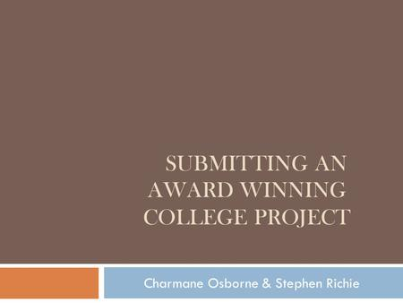 SUBMITTING AN AWARD WINNING COLLEGE PROJECT Charmane Osborne & Stephen Richie.