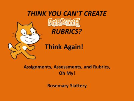 THINK YOU CAN'T CREATE RUBRICS? Think Again! Assignments, Assessments, and Rubrics, Oh My! Rosemary Slattery.
