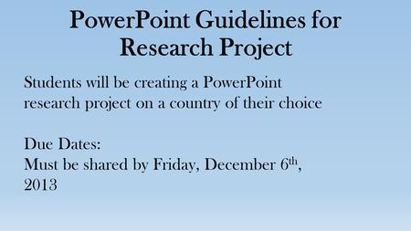 PowerPoint Guidelines for Research Project Students will be creating a PowerPoint research project on a country of their choice Due Dates: Must be shared.