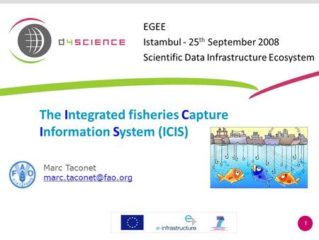 1 The Integrated fisheries Capture Information System (ICIS) Marc Taconet EGEE Istambul - 25 th September 2008 Scientific Data Infrastructure.