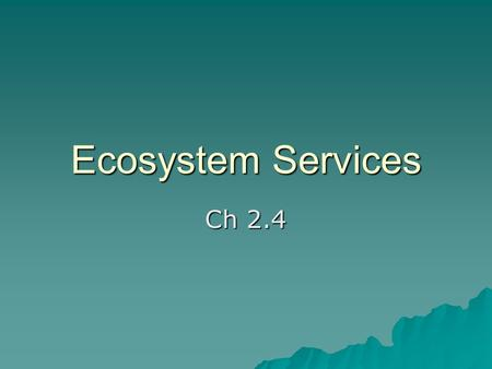 Ecosystem Services Ch 2.4. Ecosystem Services   Def: benefits experienced by organisms, including humans, that are provided by sustainable ecosystems.