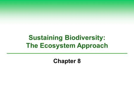 Sustaining Biodiversity: The Ecosystem Approach Chapter 8.