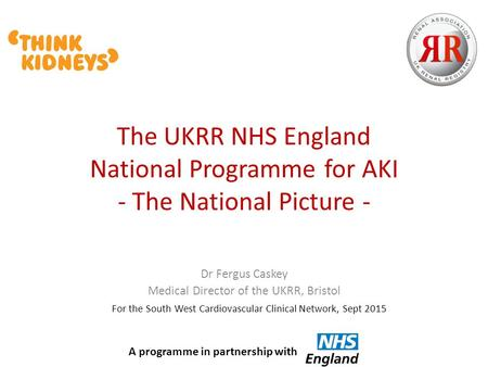 The UKRR NHS England National Programme for AKI - The National Picture - Dr Fergus Caskey Medical Director of the UKRR, Bristol For the South West Cardiovascular.