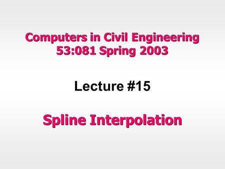 Computers in Civil Engineering 53:081 Spring 2003 Lecture #15 Spline Interpolation.