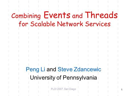 1 Combining Events and Threads for Scalable Network Services Peng Li and Steve Zdancewic University of Pennsylvania PLDI 2007, San Diego.