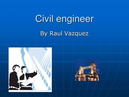 Civil engineer By Raul Vazquez. What is a civil engineer like A civil engineer design many thing like roads, buildings, tunnels, bridges, dams, or water.