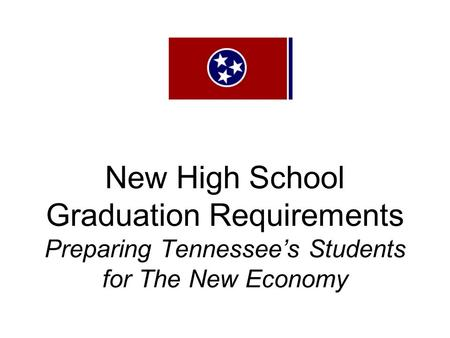 New High School Graduation Requirements Preparing Tennessee's Students for The New Economy.