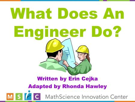 What Does An Engineer Do? Written by Erin Cejka Adapted by Rhonda Hawley.