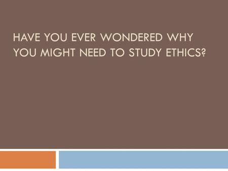 HAVE YOU EVER WONDERED WHY YOU MIGHT NEED TO STUDY ETHICS?