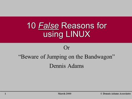 "March 20001© Dennis Adams Associates 10 False Reasons for using LINUX Or ""Beware of Jumping on the Bandwagon"" Dennis Adams."