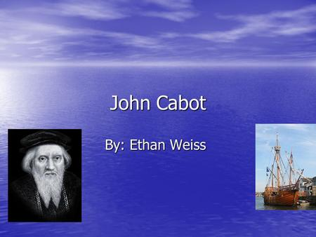 John Cabot By: Ethan Weiss. Background Born 1450, in the Republic of Genoa. Born 1450, in the Republic of Genoa. Disappeared in 1499. Disappeared in 1499.