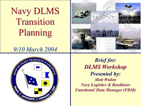 Navy DLMS Transition Planning 9/10 March 2004 Brief for: DLMS Workshop Presented by: Matt Weden Navy Logistics & Readiness Functional Data Manager (FDM)