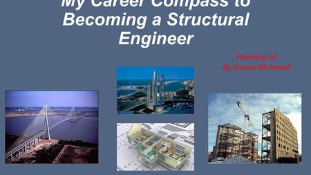 My Career Compass to Becoming a Structural Engineer Planning 10 By Carson McIntosh.