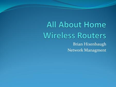 Brian Hixenbaugh Network Managment. My Home Network.