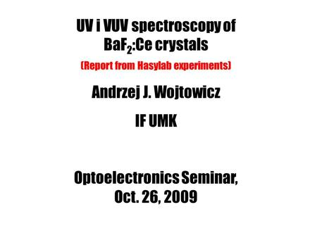 UV i VUV spectroscopy of BaF 2 :Ce crystals (Report from Hasylab experiments) Andrzej J. Wojtowicz IF UMK Optoelectronics Seminar, Oct. 26, 2009.