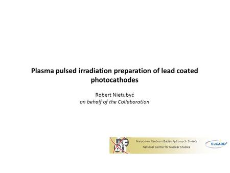 Plasma pulsed irradiation preparation of lead coated photocathodes Robert Nietubyć on behalf of the Collaboration Narodowe Centrum Badań Jądrowych Świerk.
