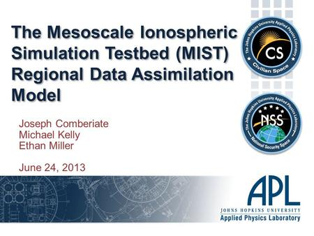 The Mesoscale Ionospheric Simulation Testbed (MIST) Regional Data Assimilation Model Joseph Comberiate Michael Kelly Ethan Miller June 24, 2013.