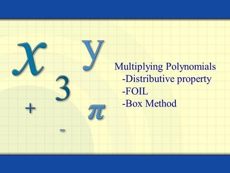 Multiplying Polynomials -Distributive property -FOIL -Box Method.