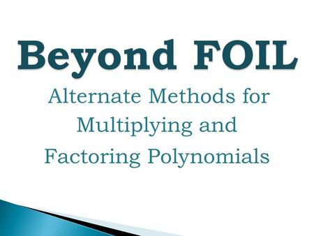 Beyond FOIL Alternate Methods for Multiplying and Factoring Polynomials.