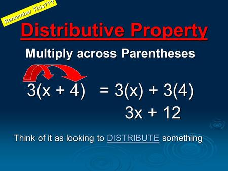 Distributive Property Multiply across Parentheses 3(x + 4) = 3(x) + 3(4) 3x + 12 3x + 12 Think of it as looking to DISTRIBUTE something DISTRIBUTE Remember.