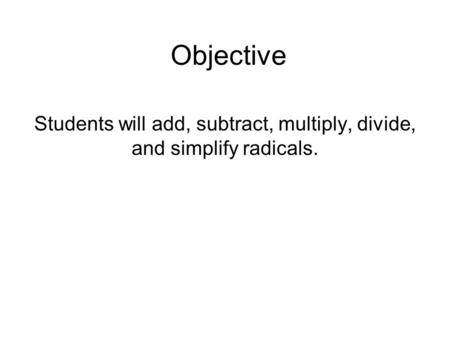 Objective Students will add, subtract, multiply, divide, and simplify radicals.