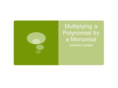 Multiplying a Polynomial by a Monomial Jonathan Gamble.