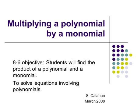 Multiplying a polynomial by a monomial 8-6 objective: Students will find the product of a polynomial and a monomial. To solve equations involving polynomials.