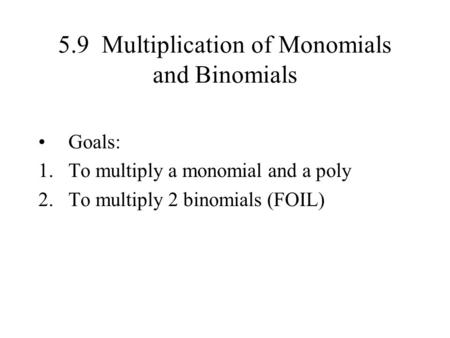 5.9 Multiplication of Monomials and Binomials Goals: 1.To multiply a monomial and a poly 2.To multiply 2 binomials (FOIL)